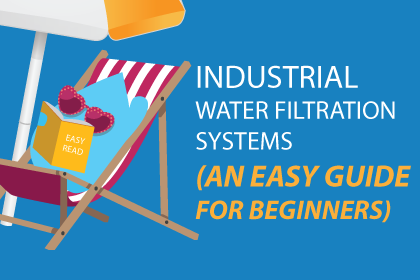 Industrial Water Filtration Systems (An Easy Guide for Beginners)